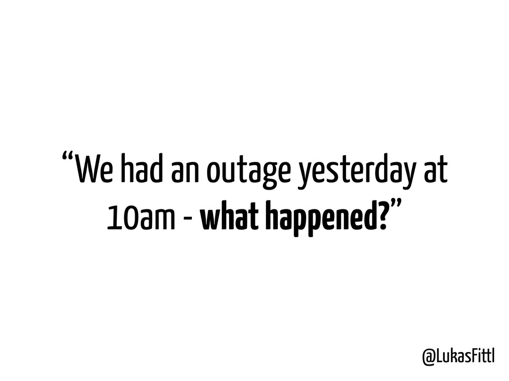 """@LukasFittl """"We had an outage yesterday at 10am..."""