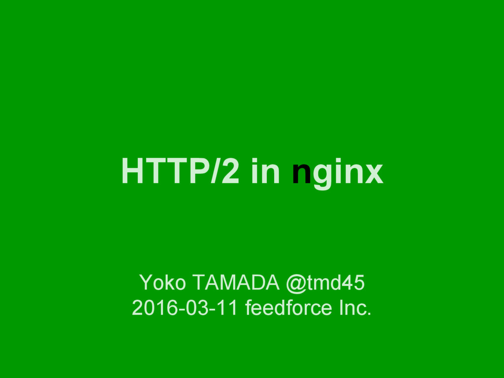 HTTP/2 in nginx Yoko TAMADA @tmd45 2016-03-11 f...