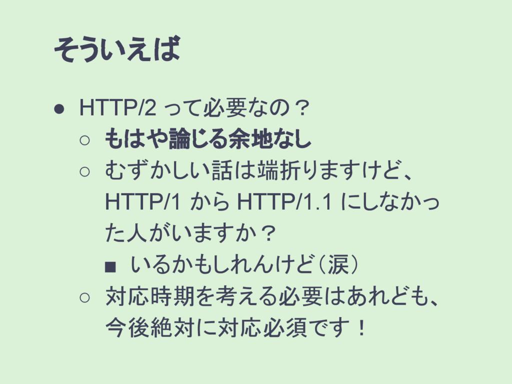 そういえば ● HTTP/2 って必要なの? ○ もはや論じる余地なし ○ むずかしい話は端折...
