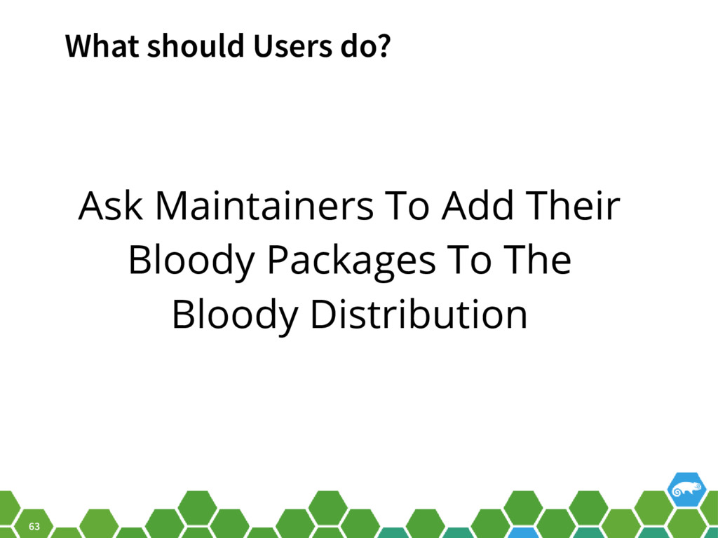 63 What should Users do? Ask Maintainers To Add...