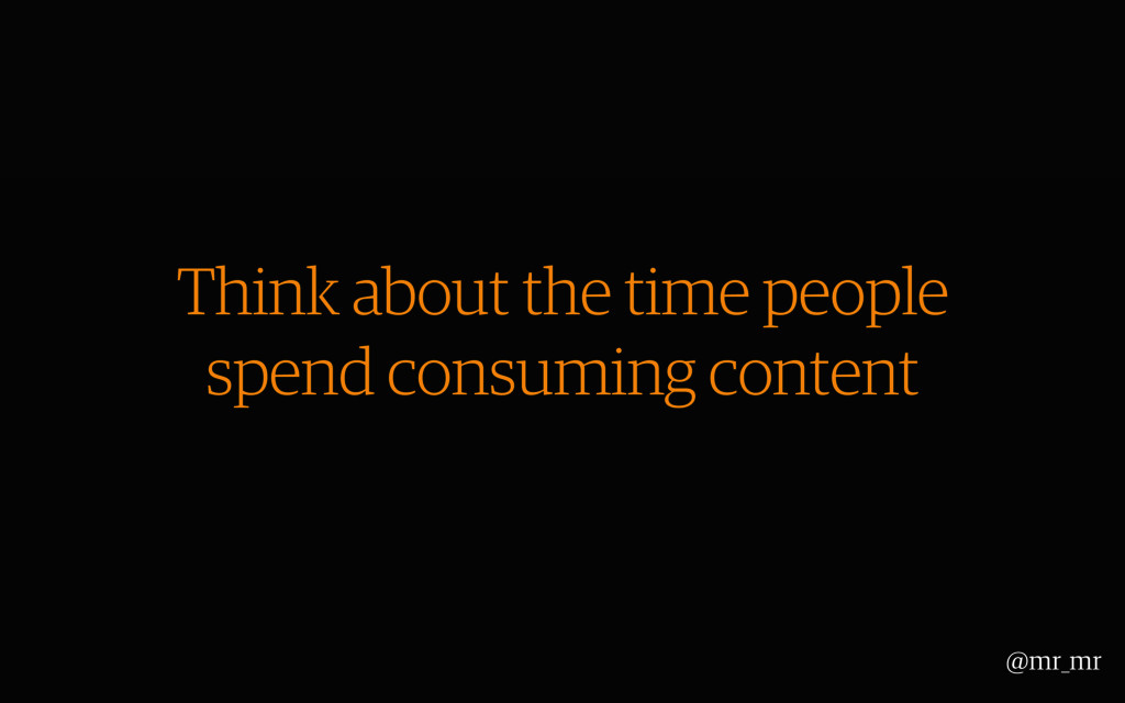 Think about the time people spend consuming con...
