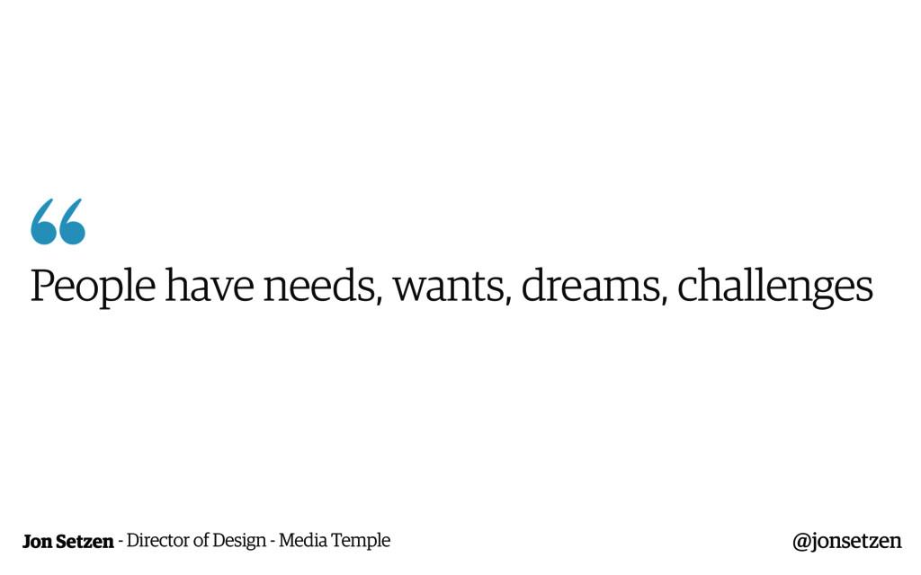Jon Setzen  People have needs, wants, dreams, ...
