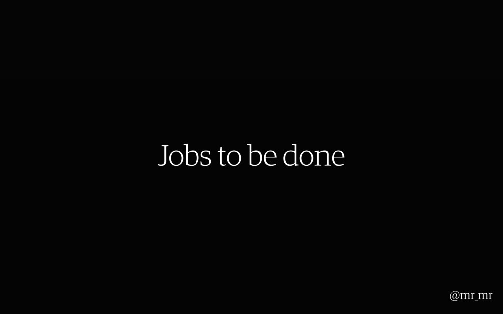 Jobs to be done @mr_mr