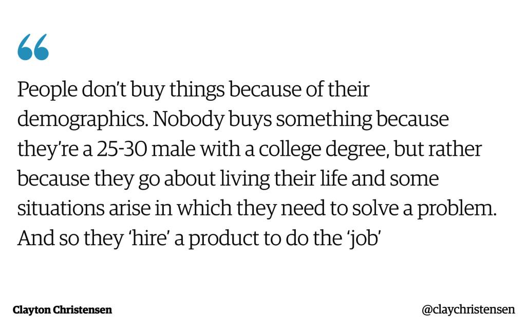 Clayton Christensen  People don't buy things b...