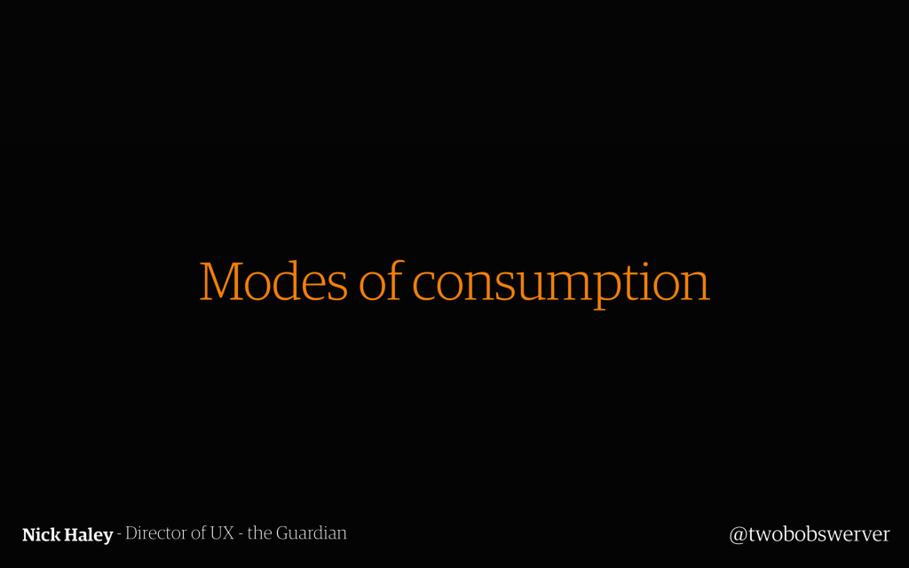 Modes of consumption Nick Haley- Director of UX...