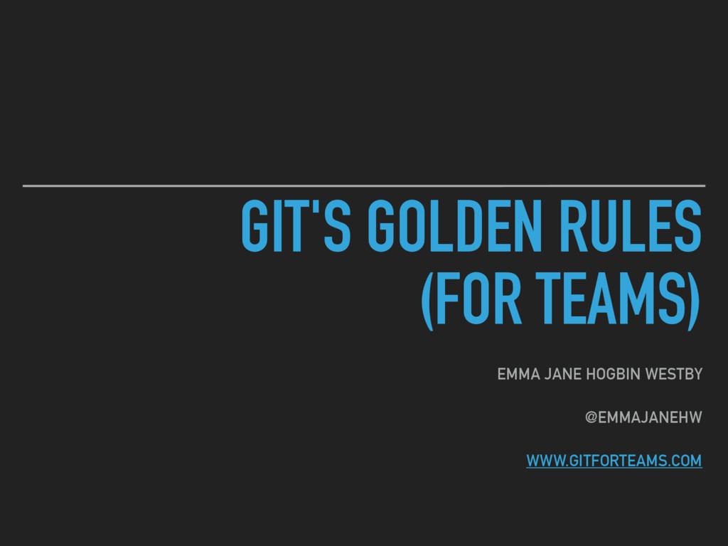 GIT'S GOLDEN RULES (FOR TEAMS) EMMA JANE HOGBI...