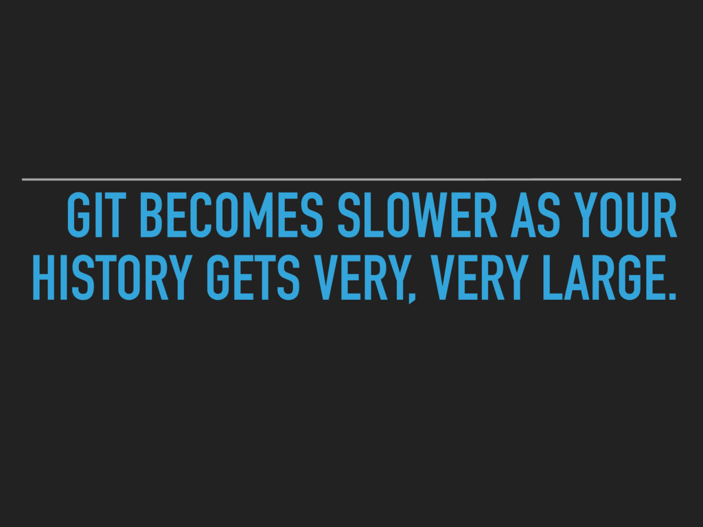 GIT BECOMES SLOWER AS YOUR HISTORY GETS VERY, V...