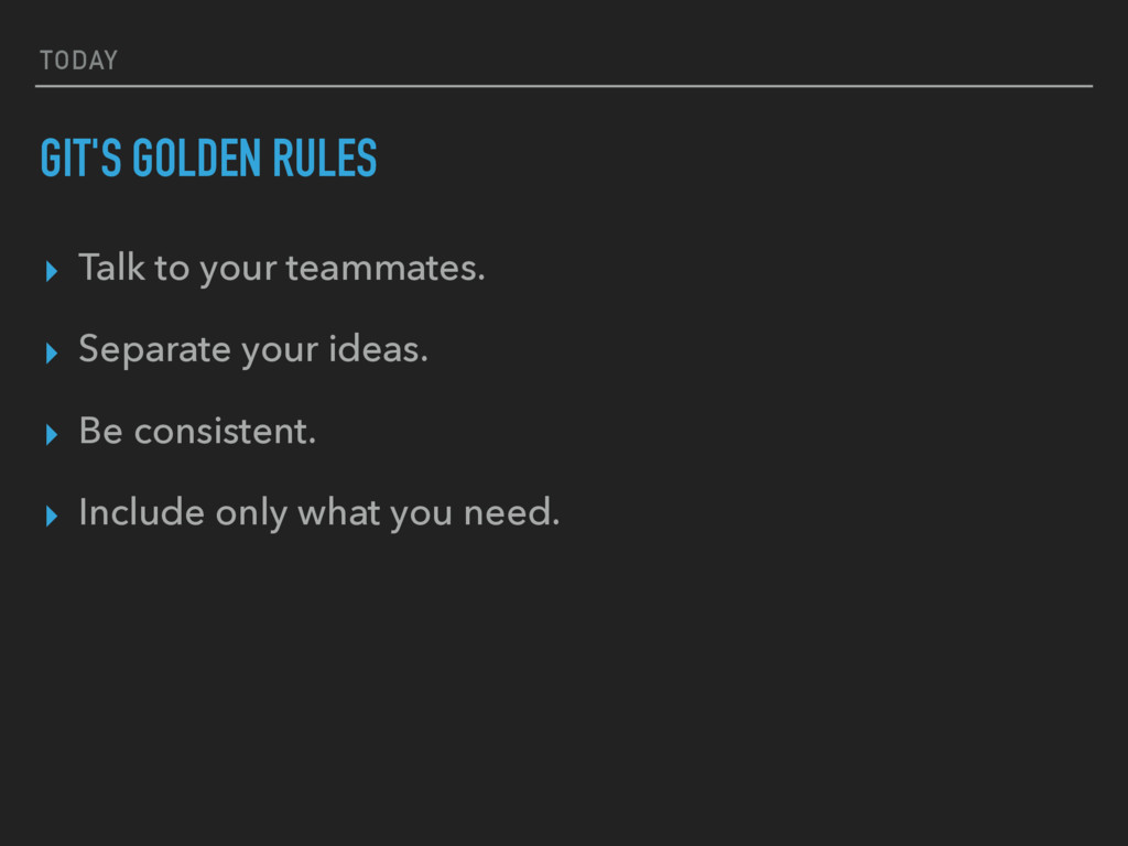 TODAY GIT'S GOLDEN RULES ▸ Talk to your teammat...