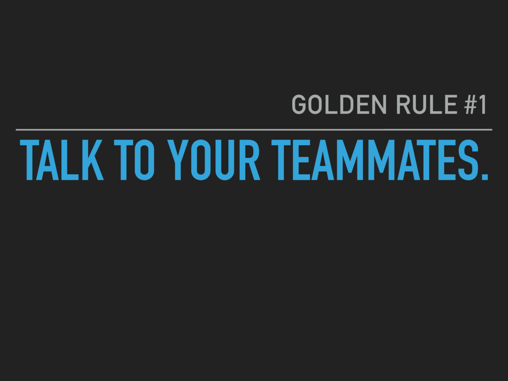 TALK TO YOUR TEAMMATES. GOLDEN RULE #1