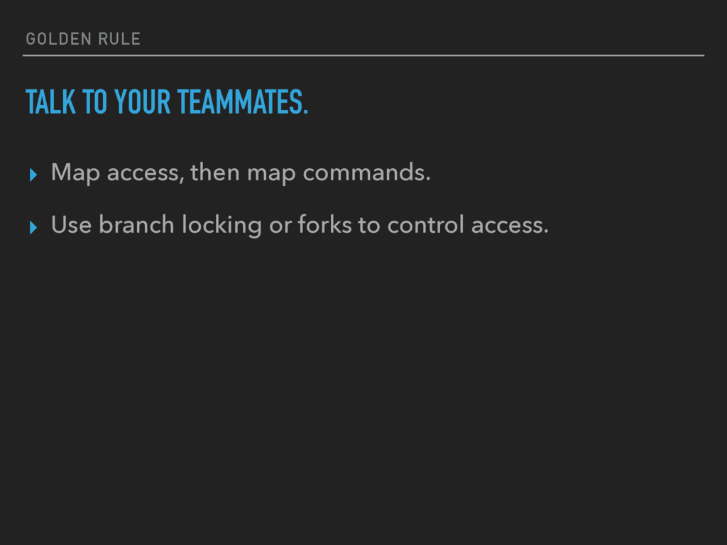 GOLDEN RULE TALK TO YOUR TEAMMATES. ▸ Map acces...
