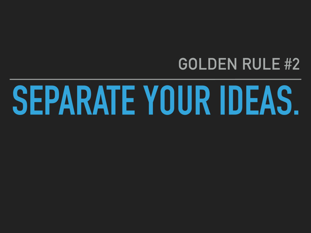 SEPARATE YOUR IDEAS. GOLDEN RULE #2