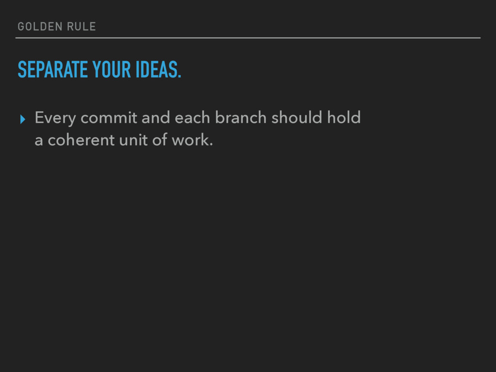 GOLDEN RULE SEPARATE YOUR IDEAS. ▸ Every commit...