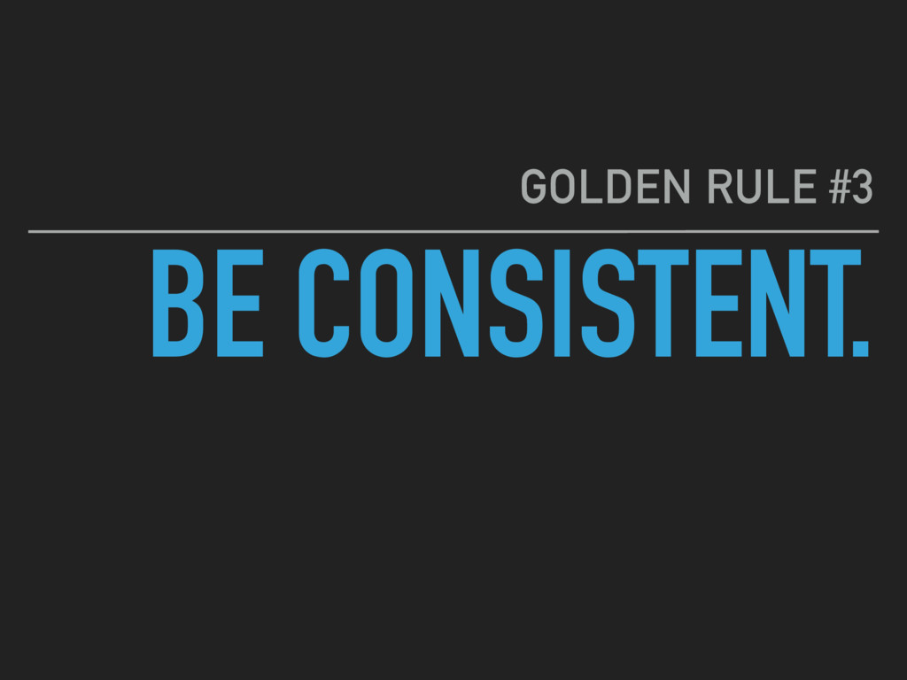 BE CONSISTENT. GOLDEN RULE #3