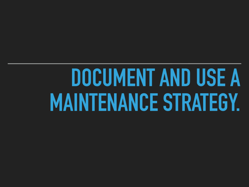 DOCUMENT AND USE A MAINTENANCE STRATEGY.
