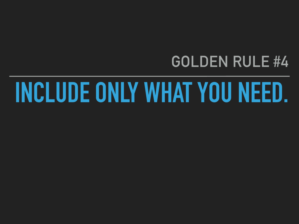 INCLUDE ONLY WHAT YOU NEED. GOLDEN RULE #4