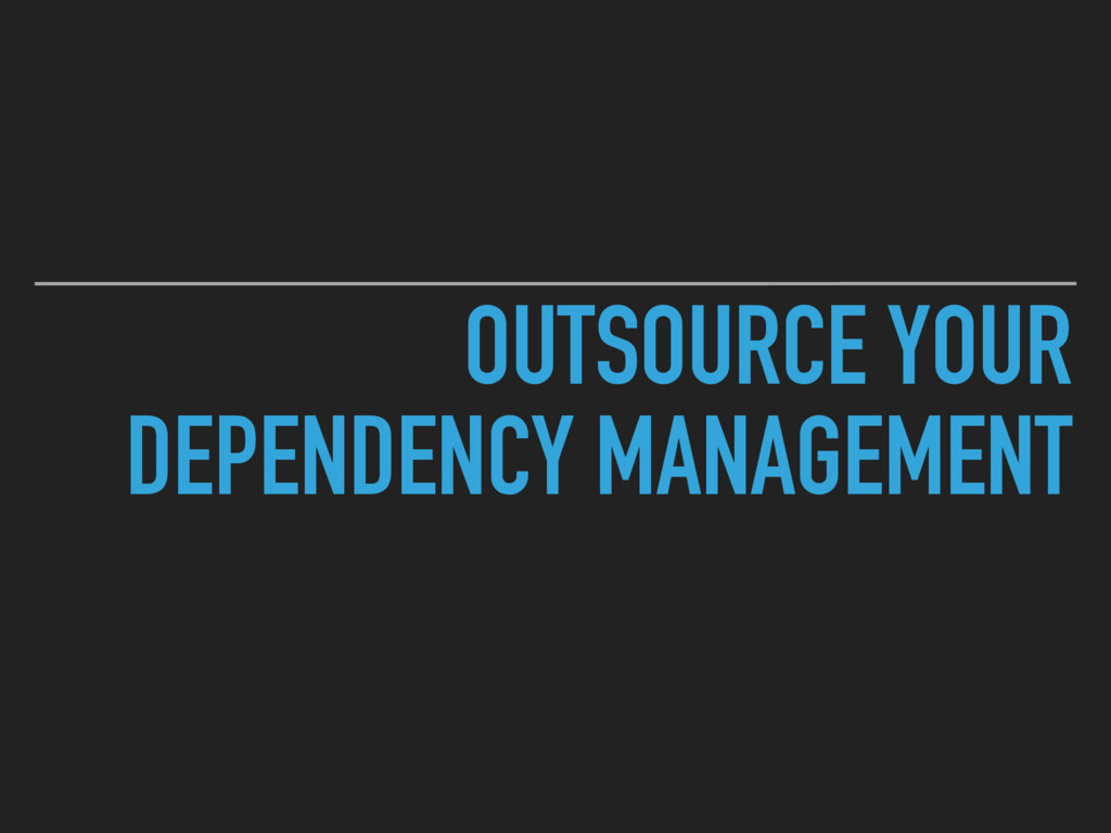 OUTSOURCE YOUR DEPENDENCY MANAGEMENT