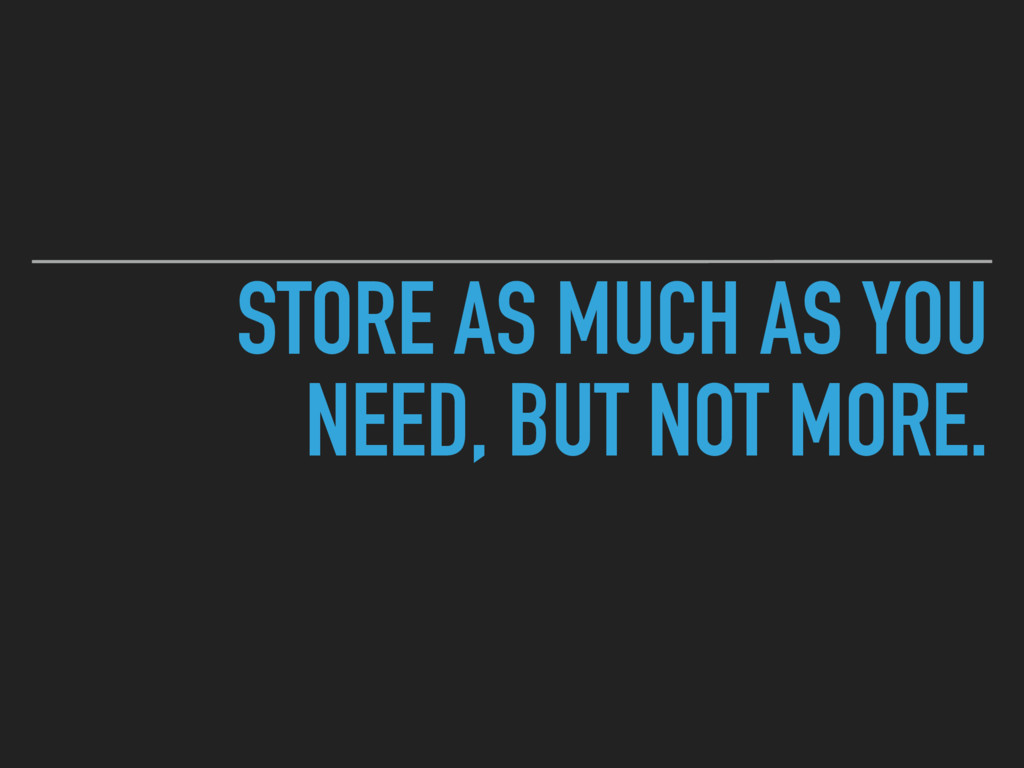 STORE AS MUCH AS YOU NEED, BUT NOT MORE.