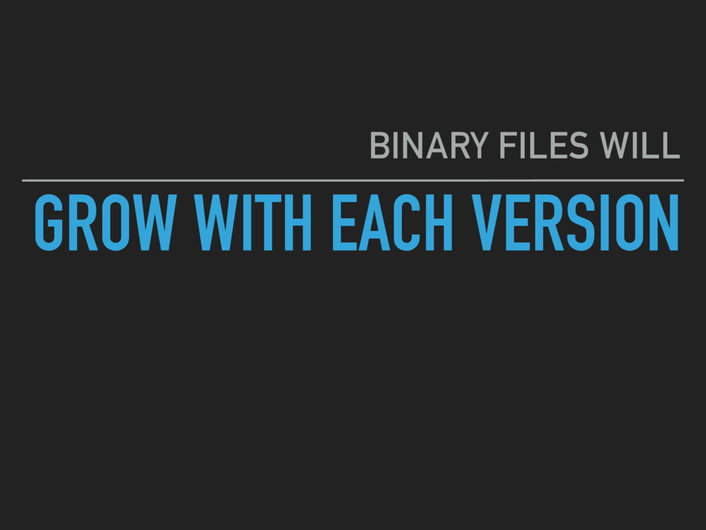 GROW WITH EACH VERSION BINARY FILES WILL