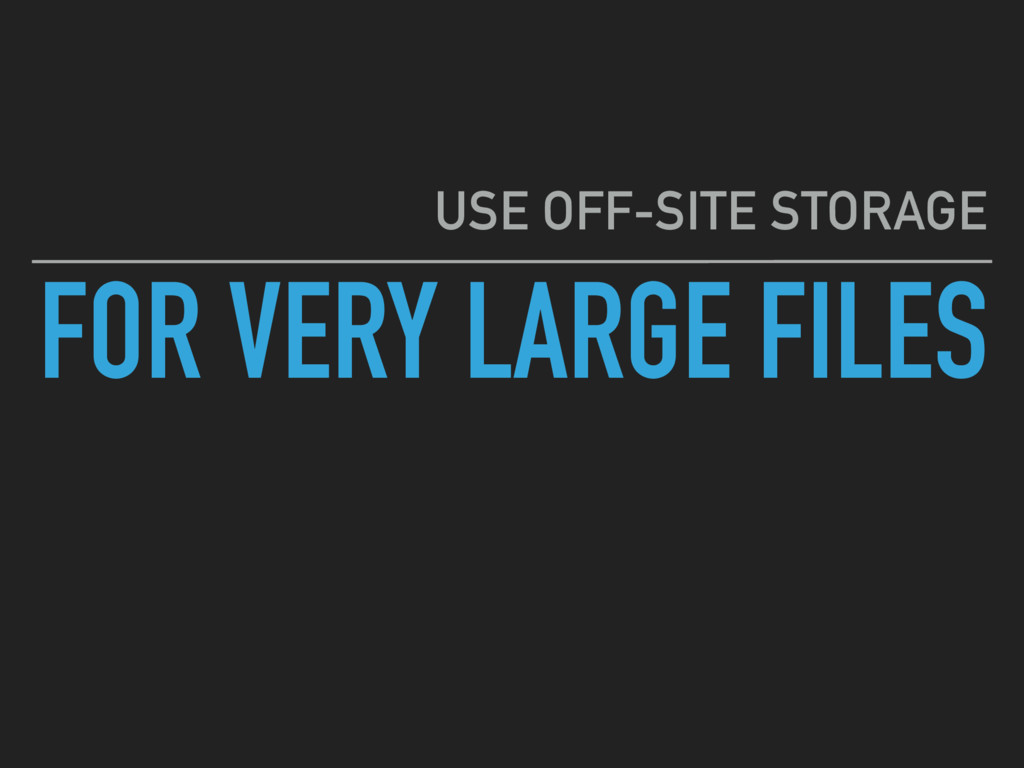 FOR VERY LARGE FILES USE OFF-SITE STORAGE