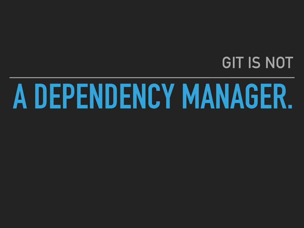 A DEPENDENCY MANAGER. GIT IS NOT
