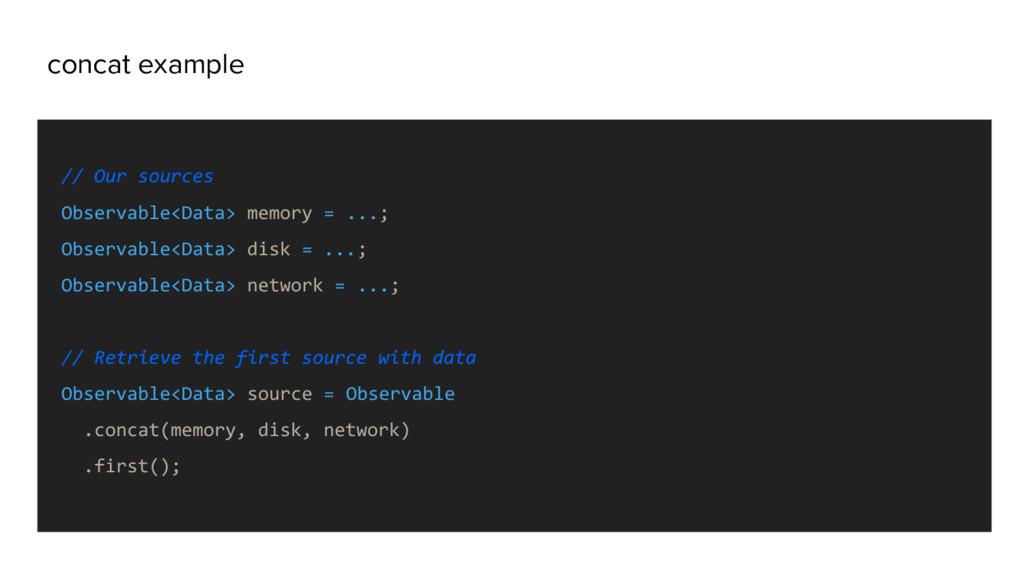 concat example // Our sources Observable<Data> ...