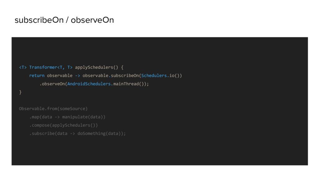 subscribeOn / observeOn <T> Transformer<T, T> a...