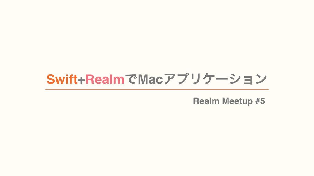 Swift+RealmͰMacΞϓϦέʔγϣϯ Realm Meetup #5