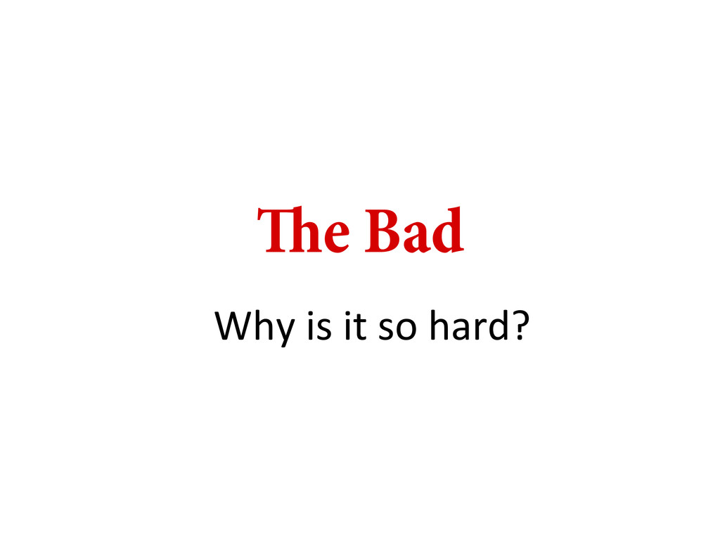 e Bad Why is it so hard?