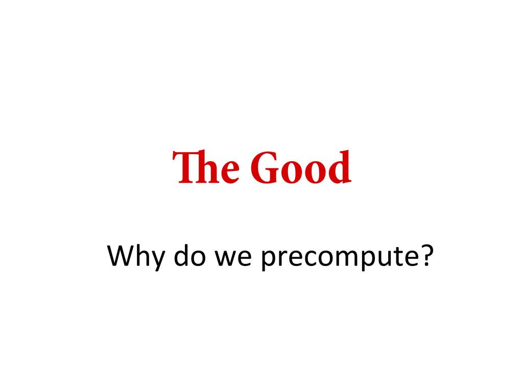 e Good Why do we precompute?