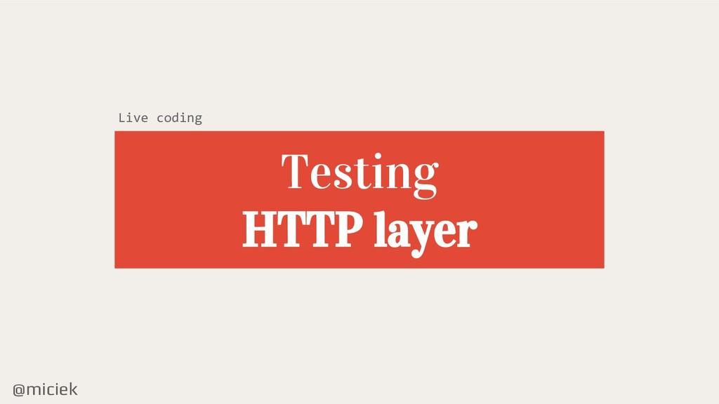 @miciek Testing HTTP layer Live coding