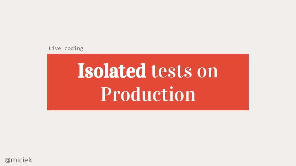 @miciek Isolated tests on Production Live coding