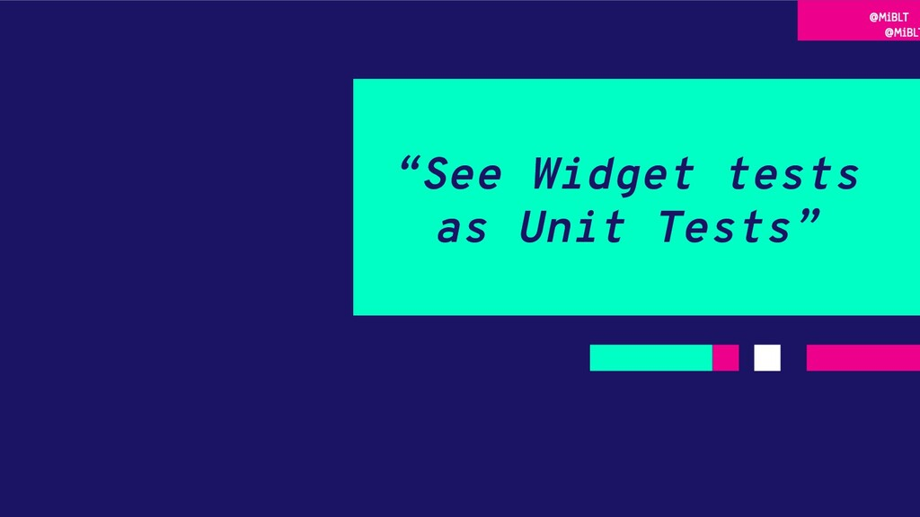 """""""See Widget tests as Unit Tests"""" @MiBLT @MiBLT"""