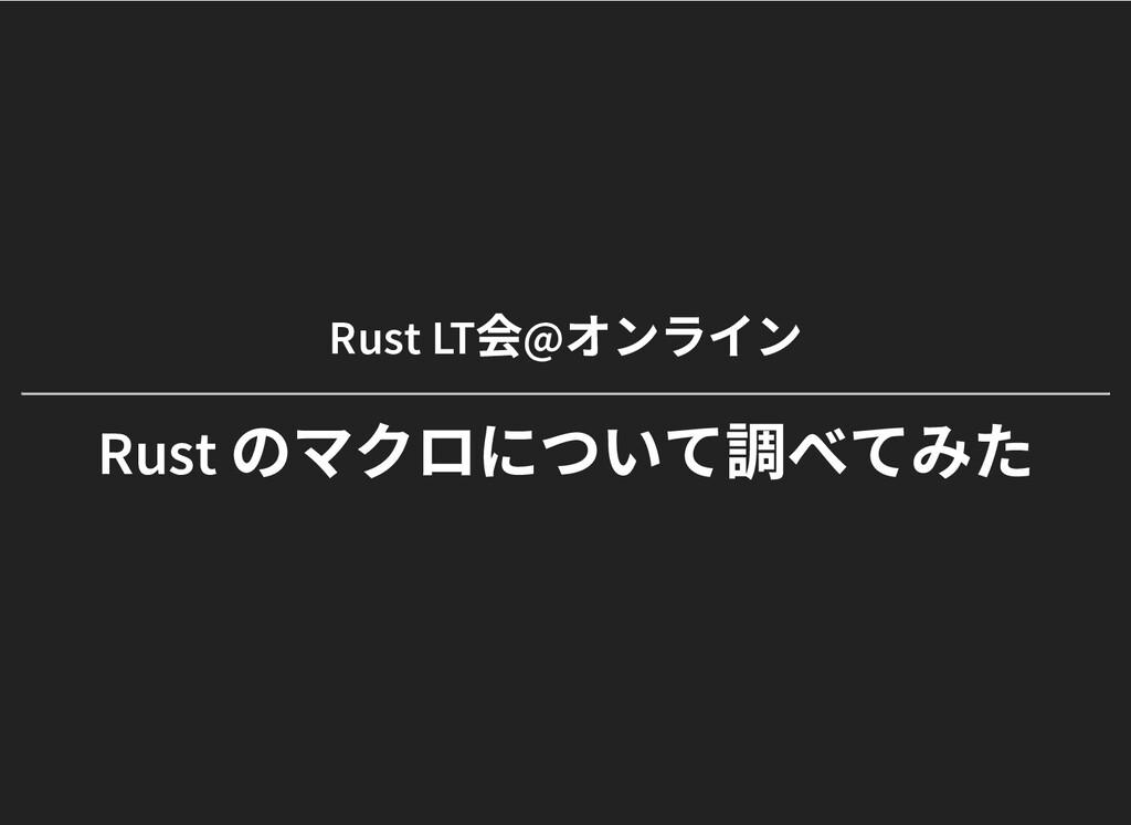 Rust LT 会@ オンライン Rust LT 会@ オンライン Rust のマクロについて...
