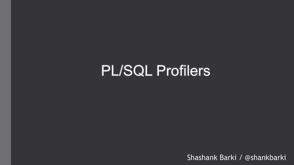 PL/SQL Profilers Shashank Barki / @shankbarki