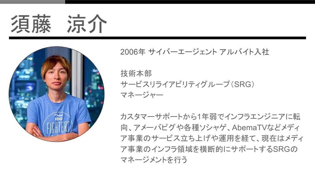 須藤 涼介 2006年 サイバーエージェント アルバイト入社 技術本部 サービスリライアビリテ...
