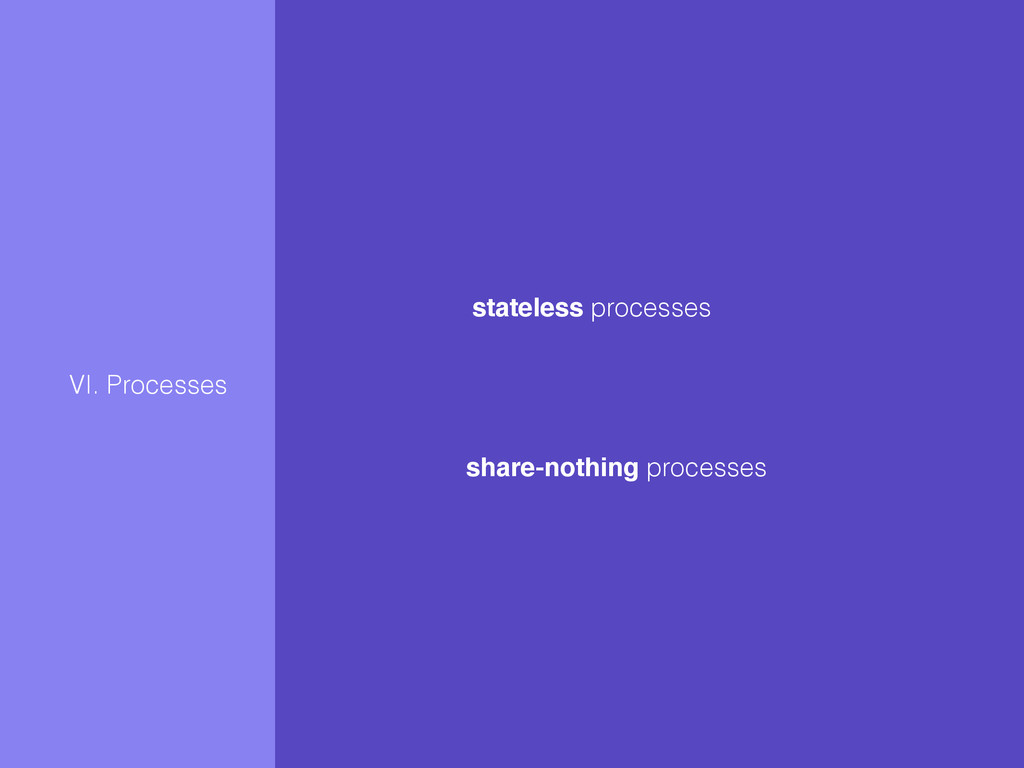 VI. Processes stateless processes share-nothing...