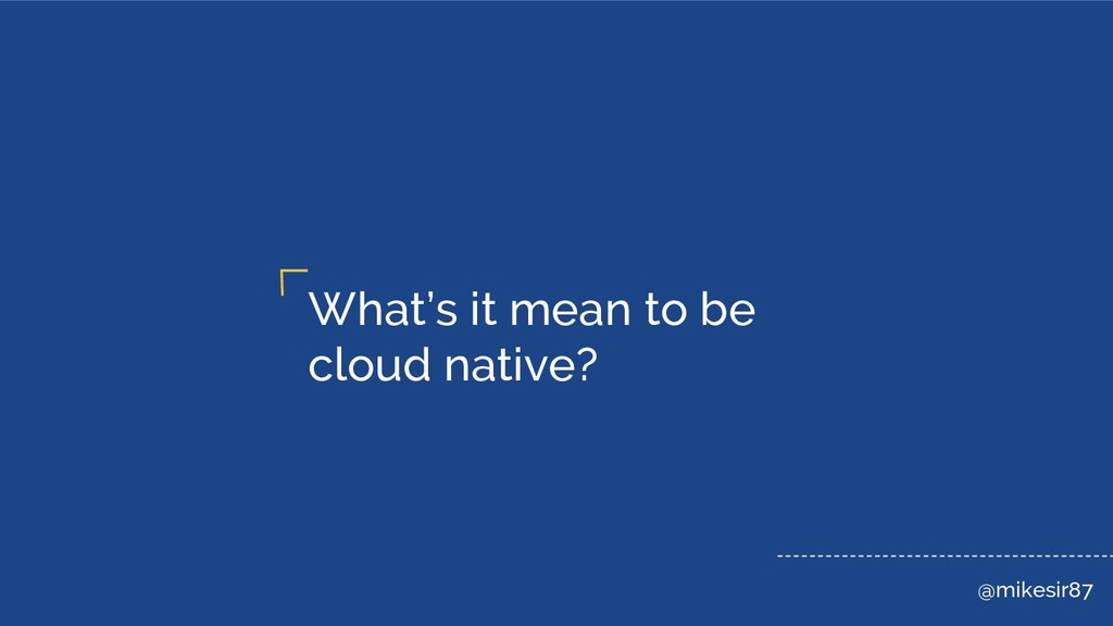 @mikesir87 What's it mean to be cloud native?