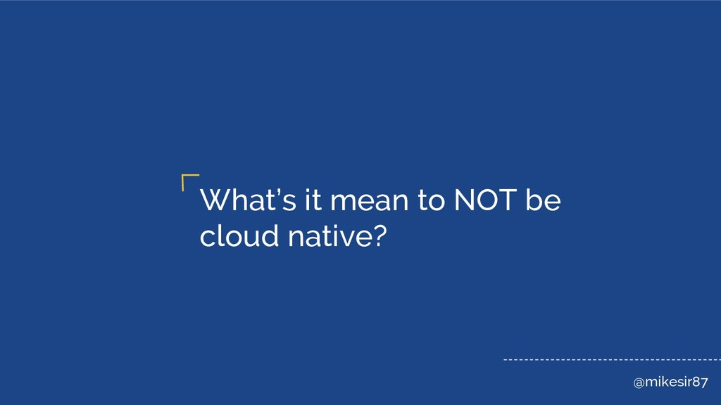 @mikesir87 What's it mean to NOT be cloud nativ...