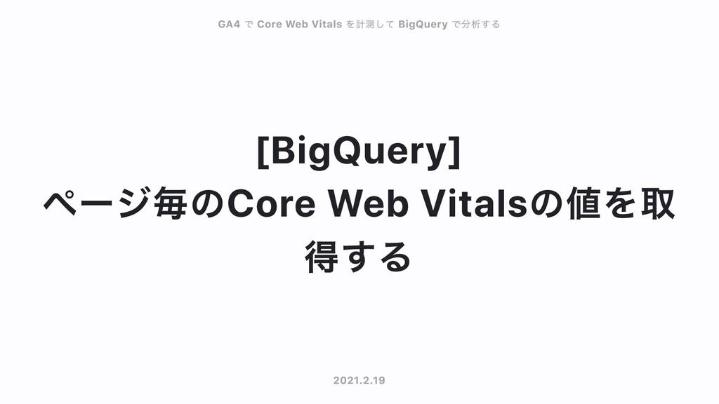 BigQuery ページ毎のCore Web Vitalsの値を取 得する GA4 GA4 で...