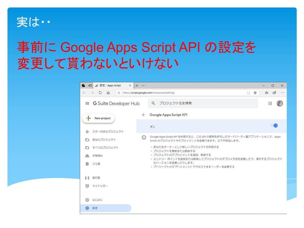 実は・・ 事前に Google Apps Script API の設定を 変更して貰わないとい...