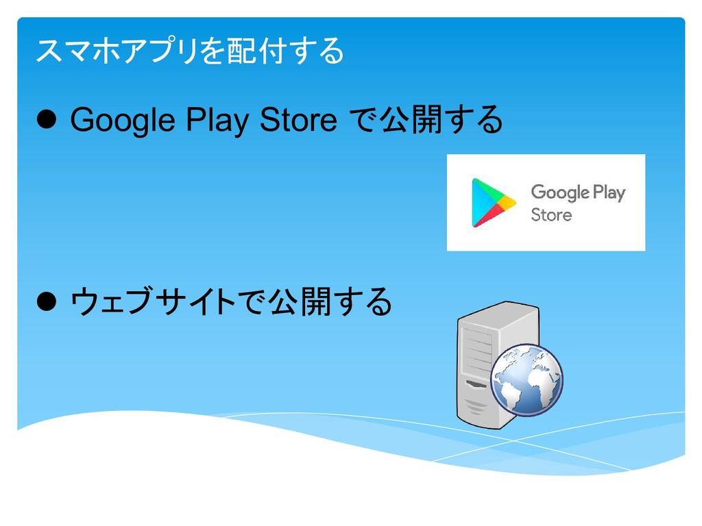 l Google Play Store で公開する l ウェブサイトで公開する スマホアプリを...