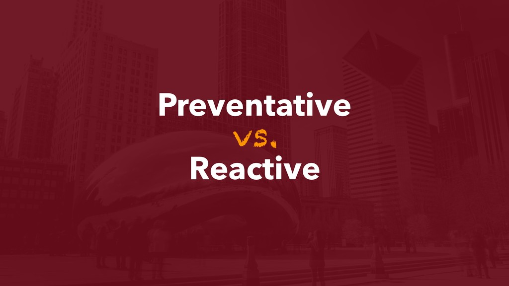 Preventative vs. Reactive