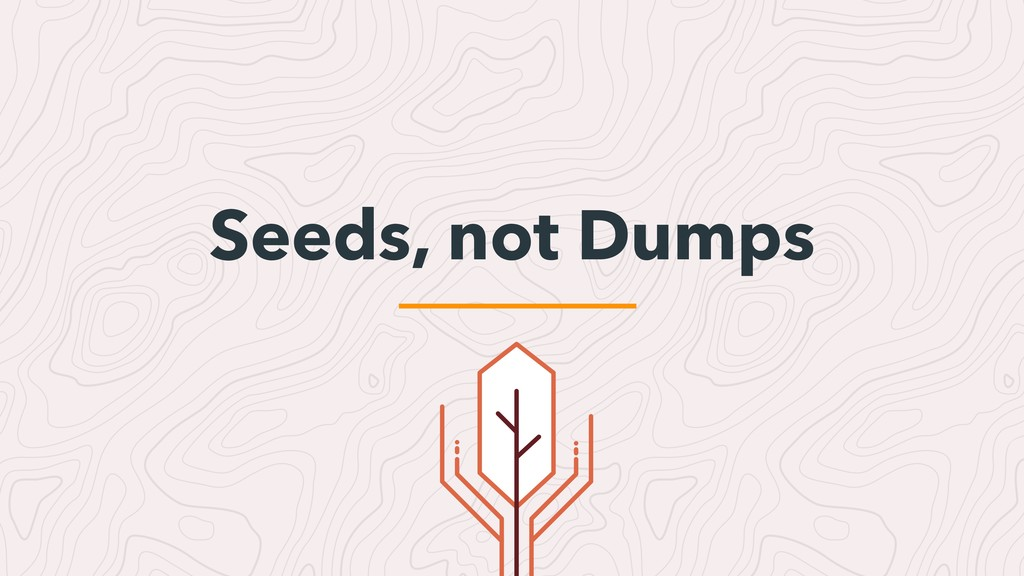 Seeds, not Dumps