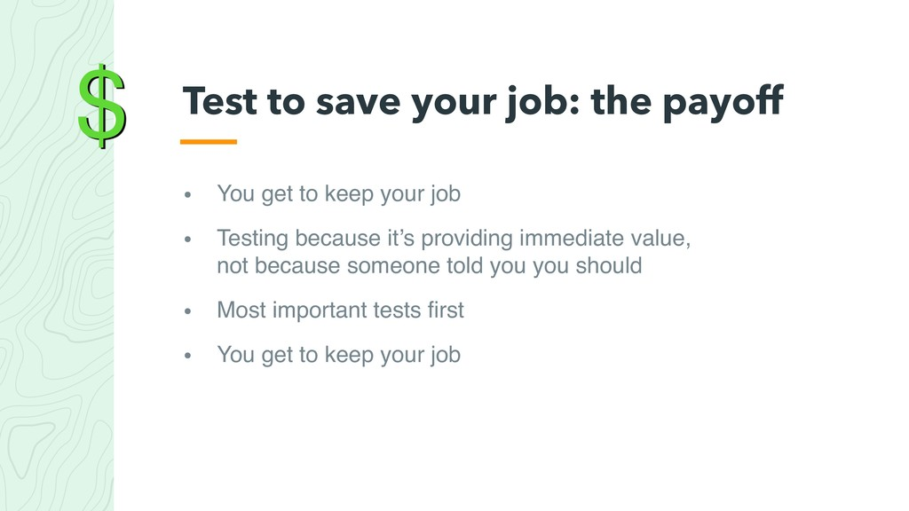 $ • You get to keep your job • Testing because ...