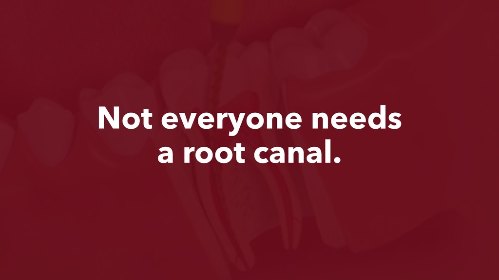 Not everyone needs a root canal.