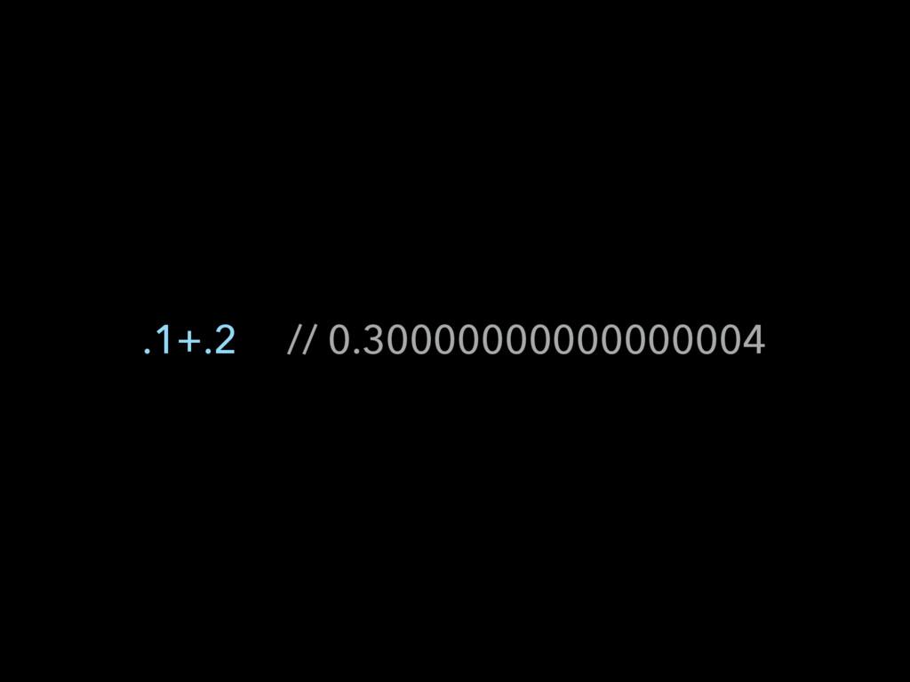 .1+.2 // 0.30000000000000004