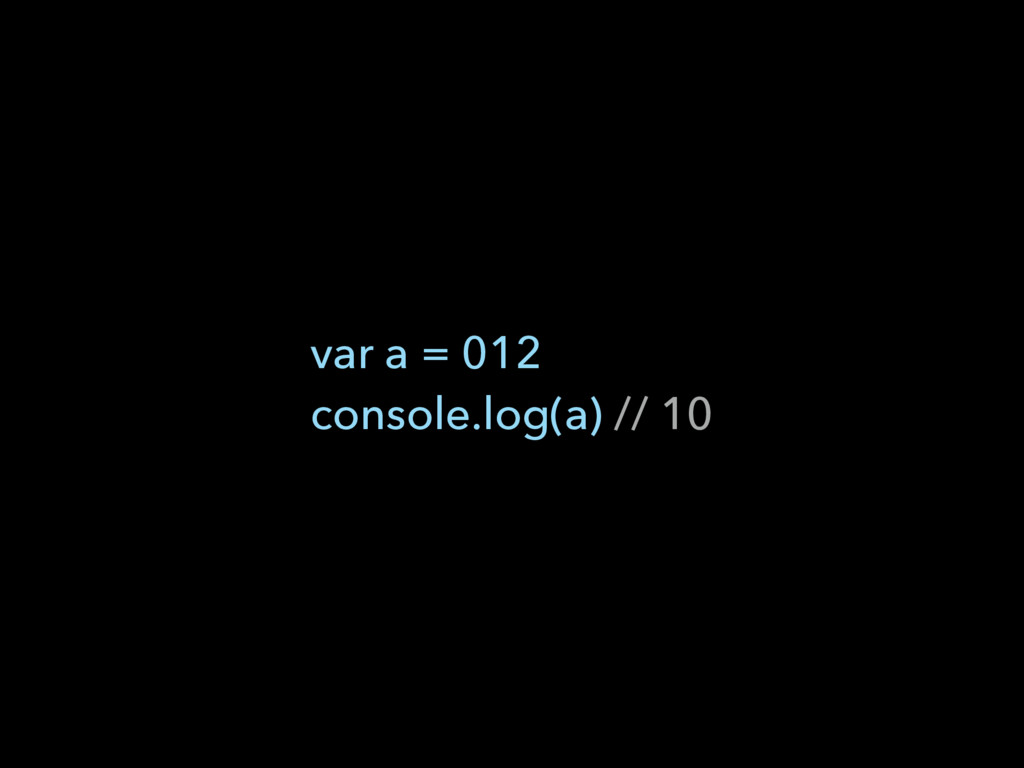 var a = 012  console.log(a) // 10
