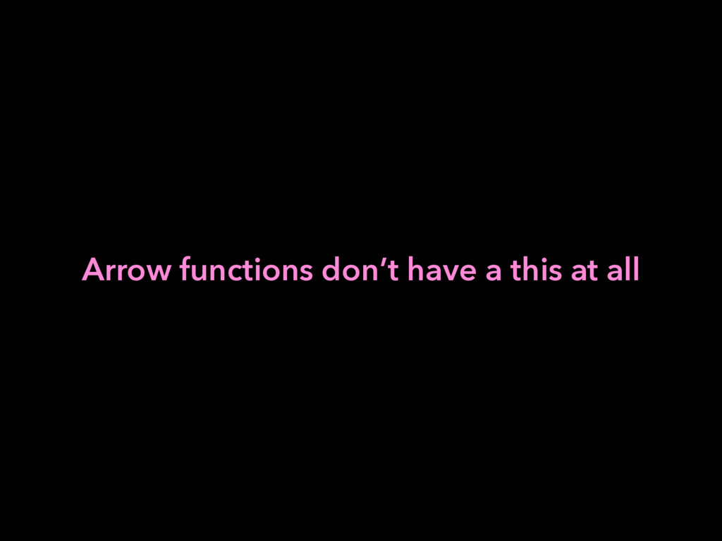 Arrow functions don't have a this at all