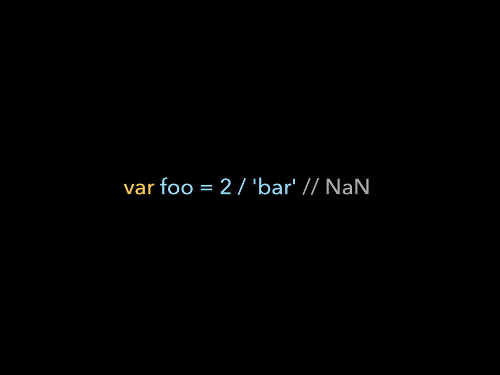 var foo = 2 / 'bar' // NaN