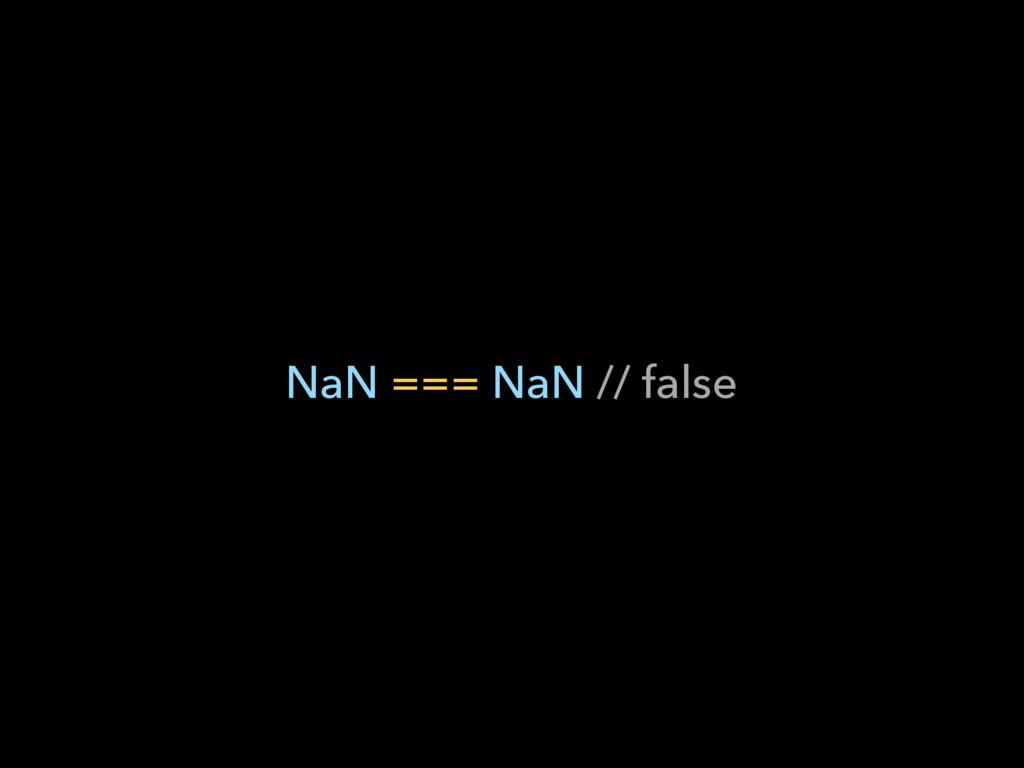 NaN === NaN // false